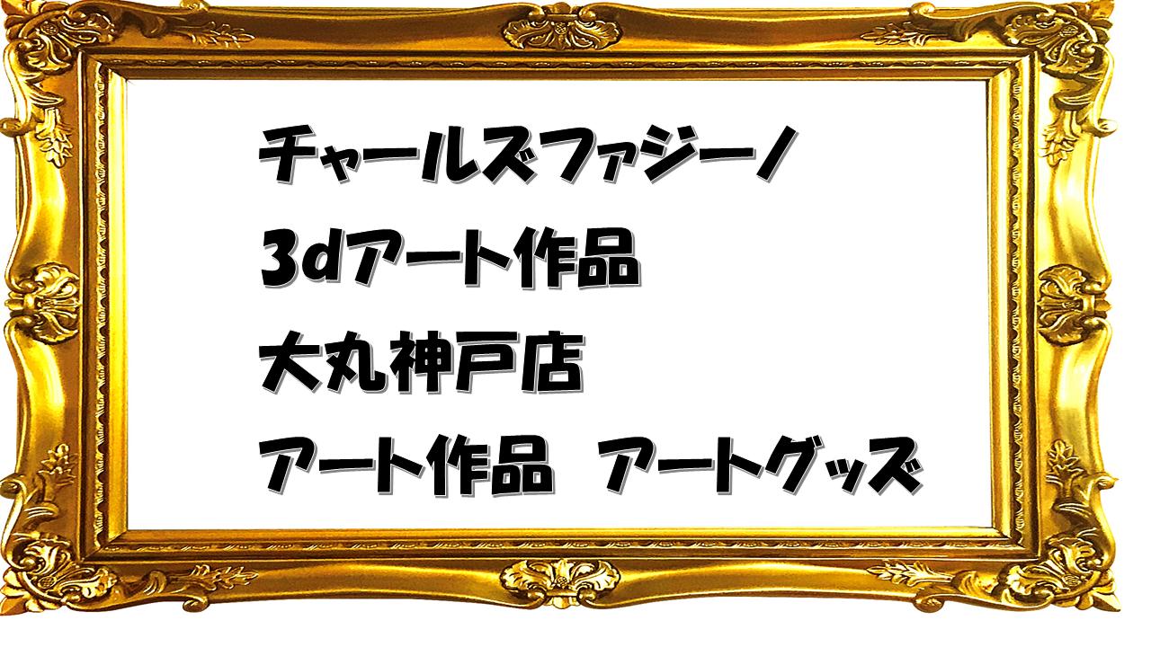 チャールズファジーノ【3dアート展】大丸神戸で開催!アート作品とグッズをリサーチ!
